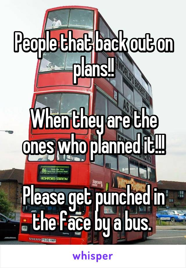 People that back out on plans!!  When they are the ones who planned it!!!  Please get punched in the face by a bus.