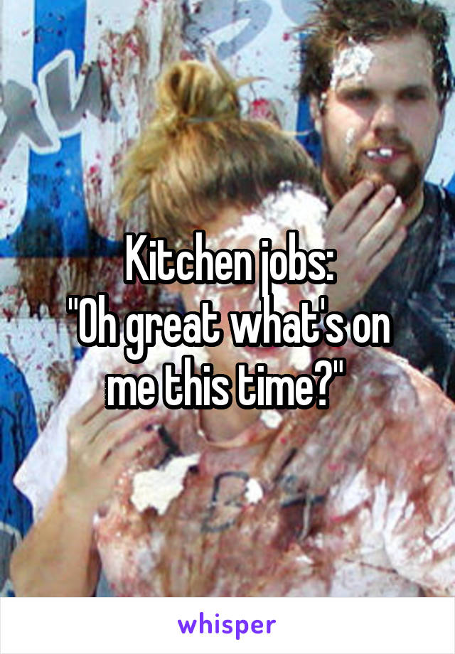 """Kitchen jobs: """"Oh great what's on me this time?"""""""