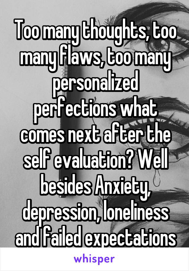 Too many thoughts, too many flaws, too many personalized perfections what comes next after the self evaluation? Well besides Anxiety, depression, loneliness and failed expectations