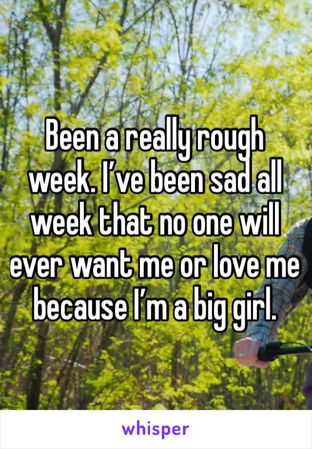 Been a really rough week. I've been sad all week that no one will ever want me or love me because I'm a big girl.