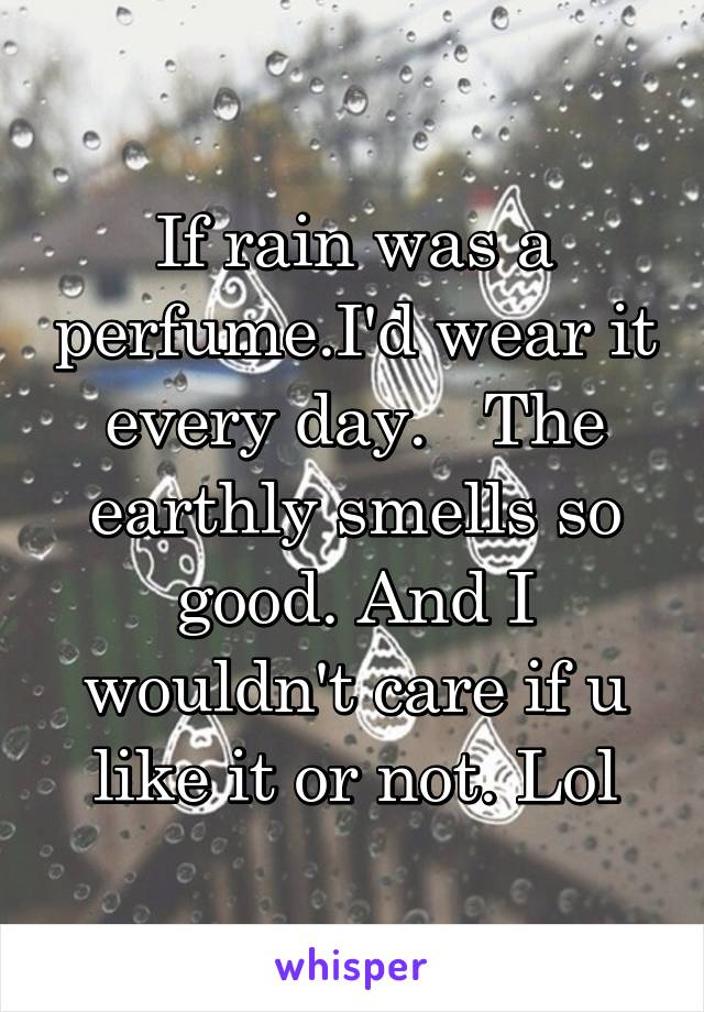 If rain was a perfume.I'd wear it every day.   The earthly smells so good. And I wouldn't care if u like it or not. Lol