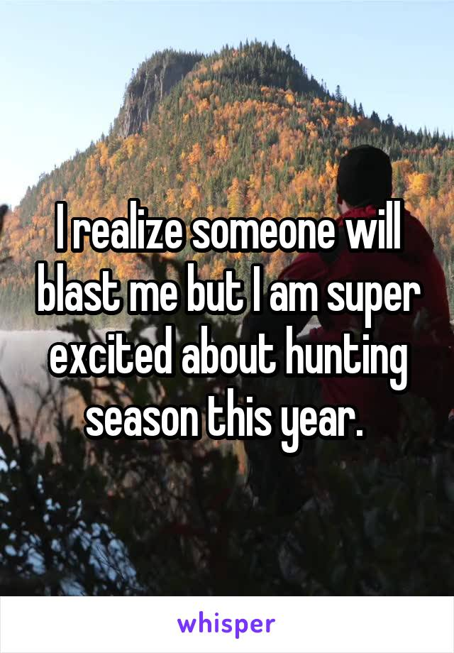 I realize someone will blast me but I am super excited about hunting season this year.