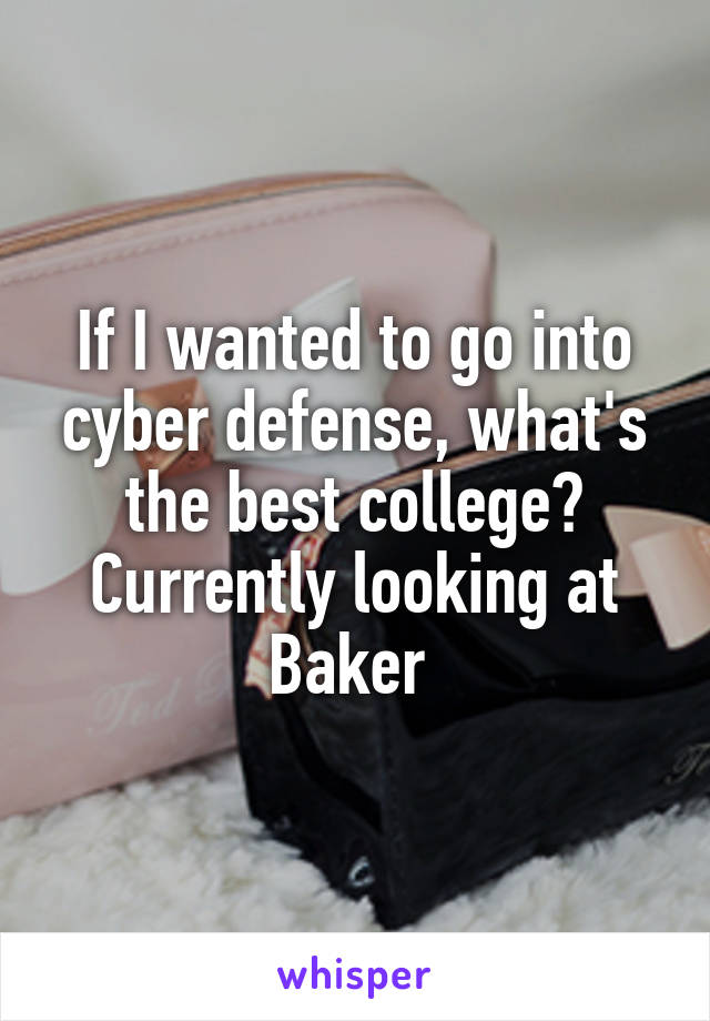 If I wanted to go into cyber defense, what's the best college? Currently looking at Baker