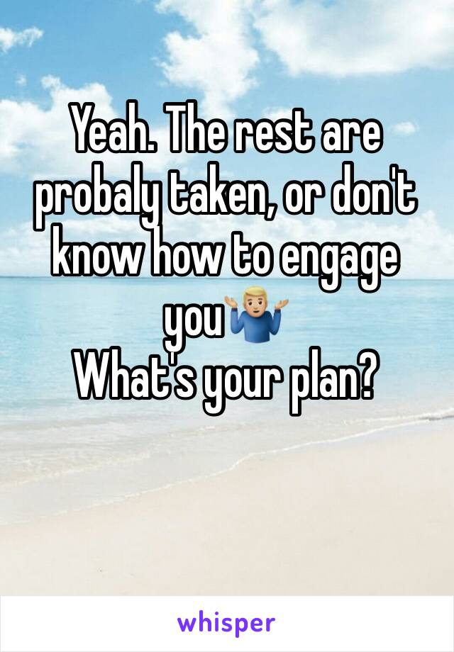 Yeah. The rest are probaly taken, or don't know how to engage you🤷🏼♂️ What's your plan?