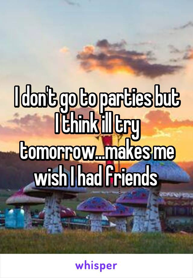 I don't go to parties but I think ill try tomorrow...makes me wish I had friends