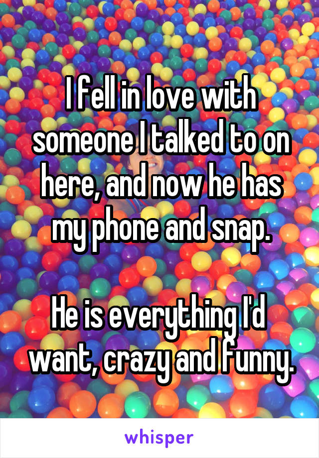 I fell in love with someone I talked to on here, and now he has my phone and snap.  He is everything I'd  want, crazy and funny.