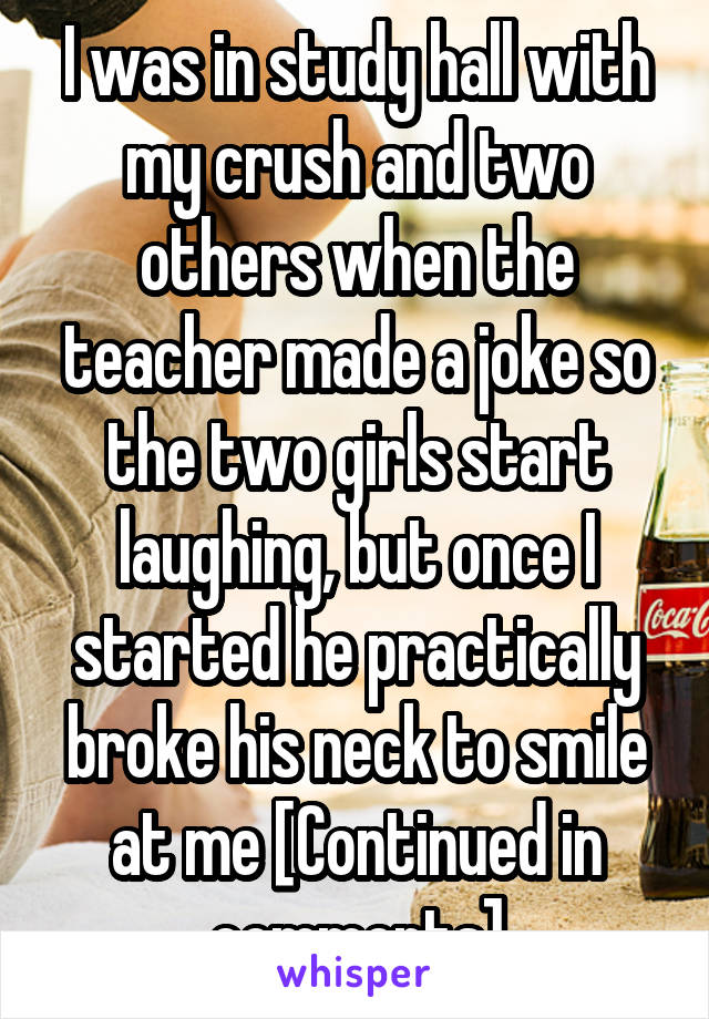 I was in study hall with my crush and two others when the teacher made a joke so the two girls start laughing, but once I started he practically broke his neck to smile at me [Continued in comments]