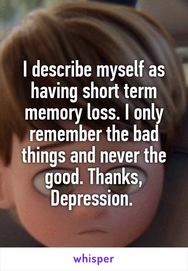 I describe myself as having short term memory loss. I only remember the bad things and never the good. Thanks, Depression.