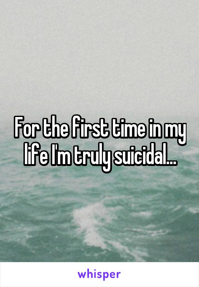 For the first time in my life I'm truly suicidal...