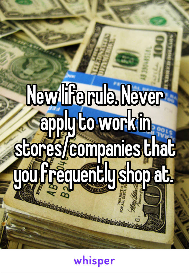 New life rule. Never apply to work in stores/companies that you frequently shop at.