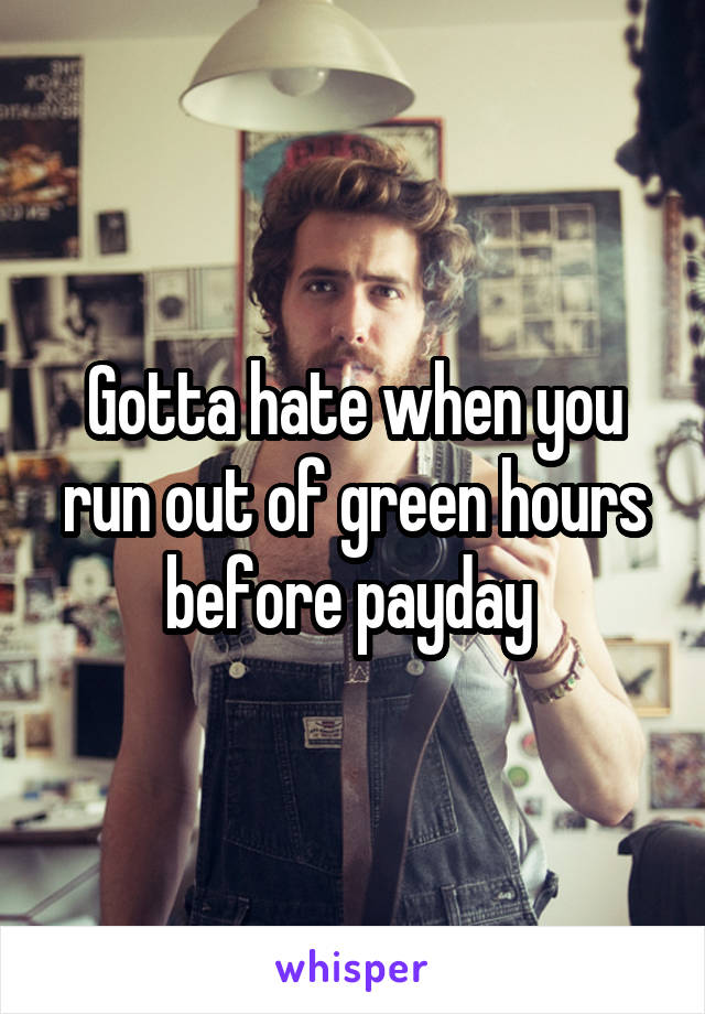 Gotta hate when you run out of green hours before payday