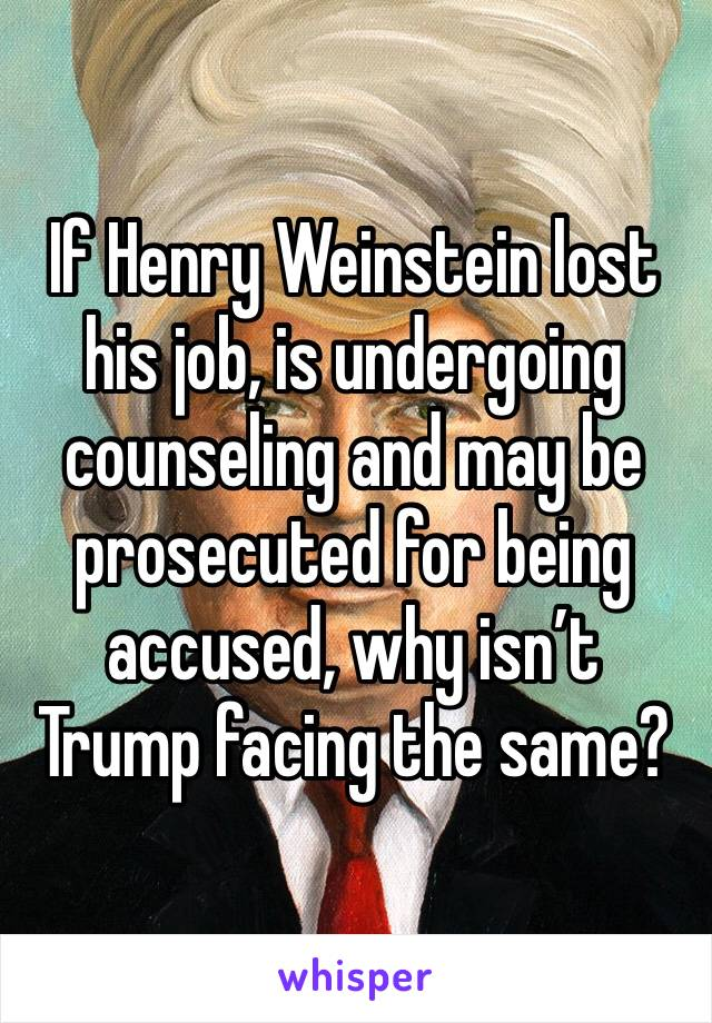 If Henry Weinstein lost his job, is undergoing counseling and may be prosecuted for being accused, why isn't Trump facing the same?