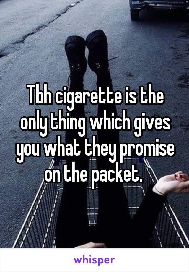 Tbh cigarette is the only thing which gives you what they promise on the packet.