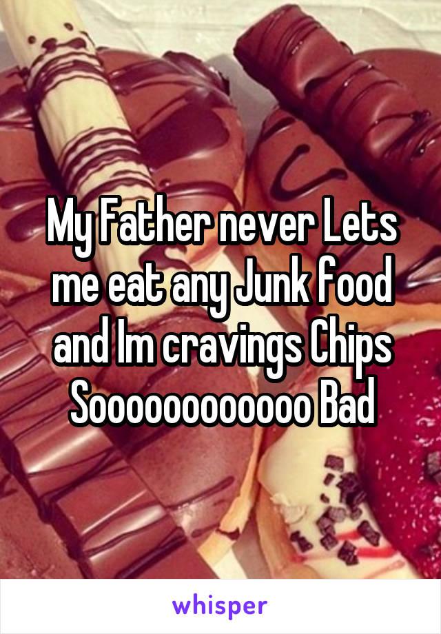 My Father never Lets me eat any Junk food and Im cravings Chips Soooooooooooo Bad