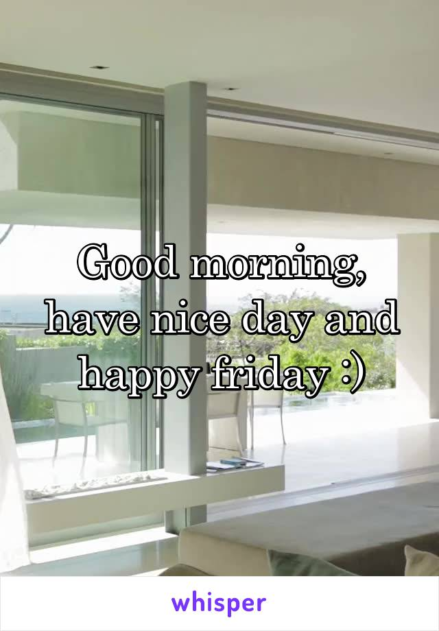 Good morning, have nice day and happy friday :)