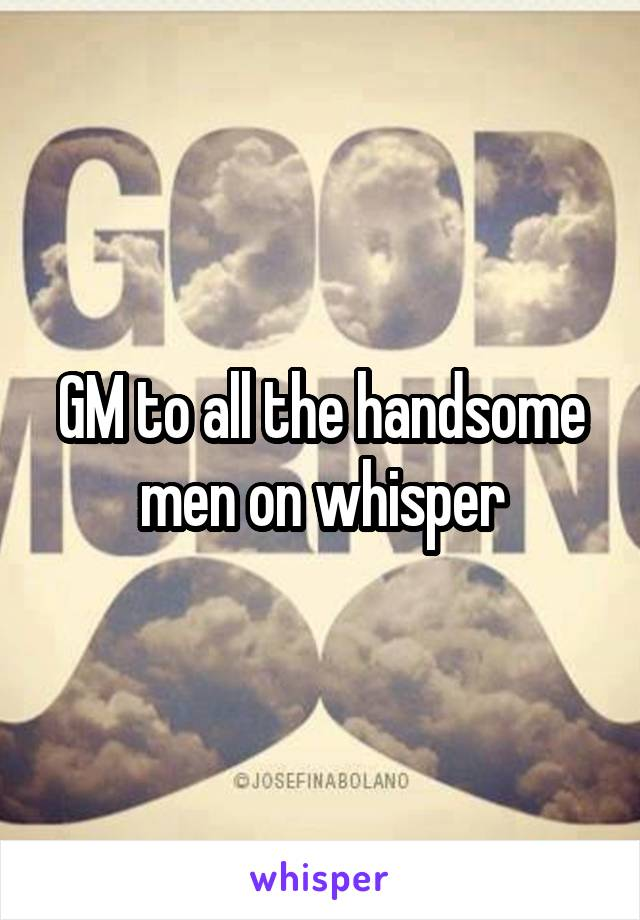 GM to all the handsome men on whisper