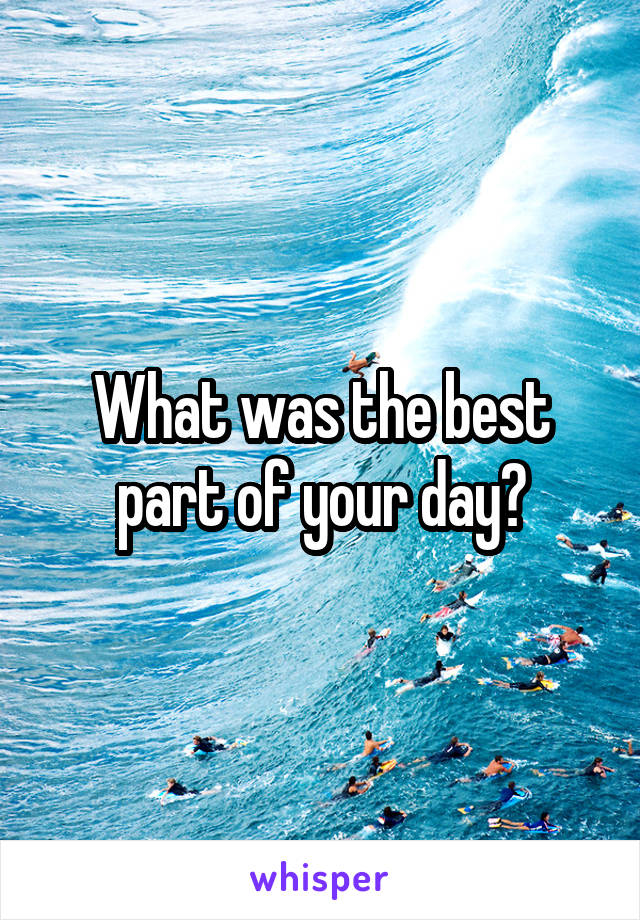What was the best part of your day?