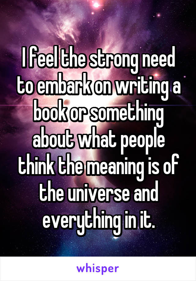 I feel the strong need to embark on writing a book or something about what people think the meaning is of the universe and everything in it.