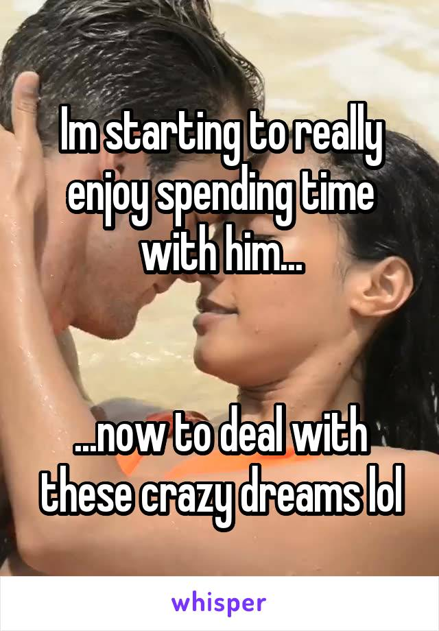 Im starting to really enjoy spending time with him...   ...now to deal with these crazy dreams lol