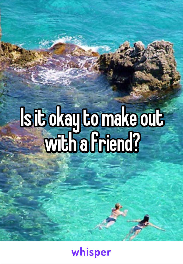 Is it okay to make out with a friend?