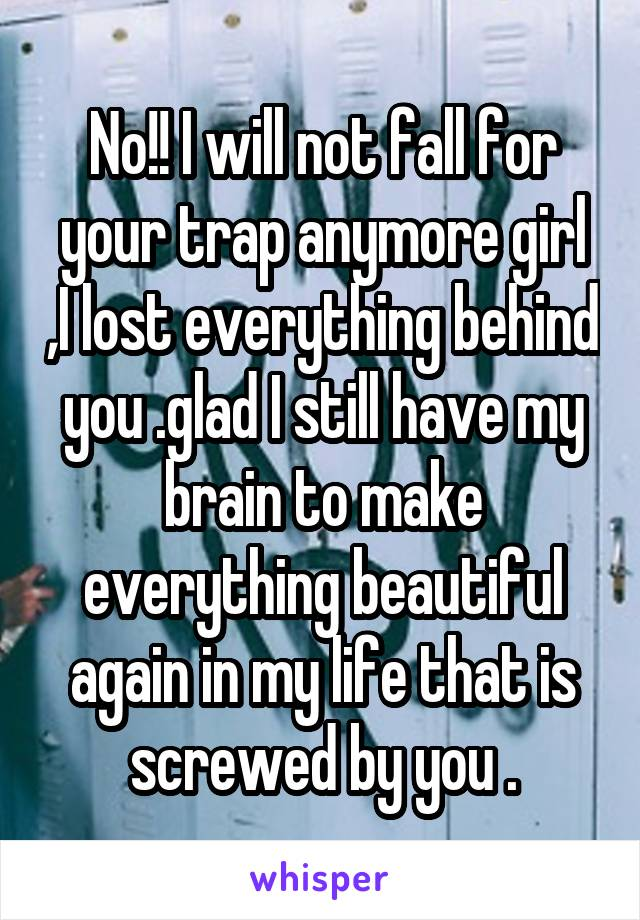 No!! I will not fall for your trap anymore girl ,I lost everything behind you .glad I still have my brain to make everything beautiful again in my life that is screwed by you .