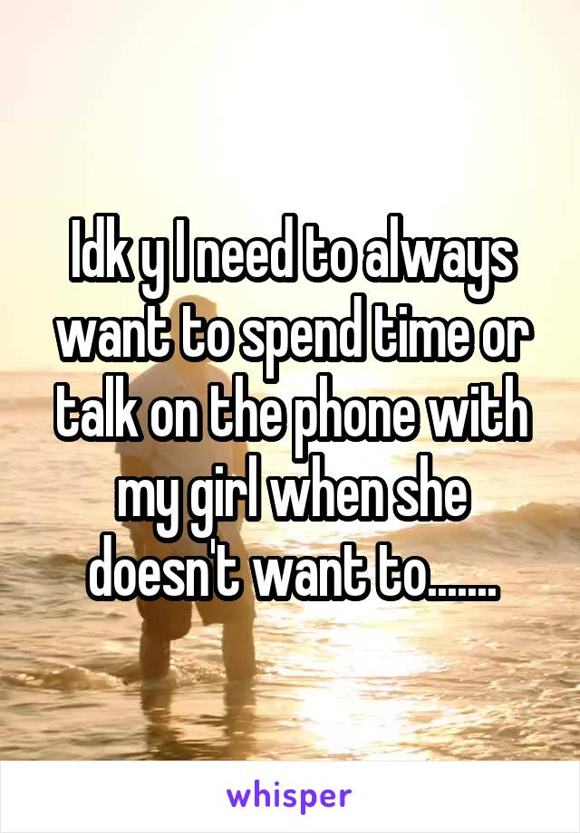 Idk y I need to always want to spend time or talk on the phone with my girl when she doesn't want to.......