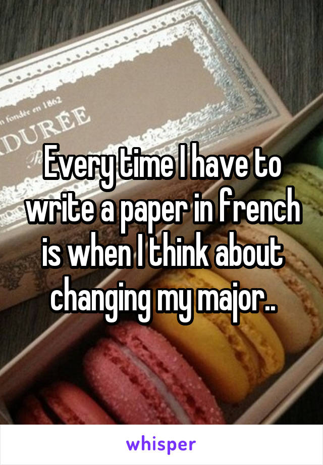 Every time I have to write a paper in french is when I think about changing my major..