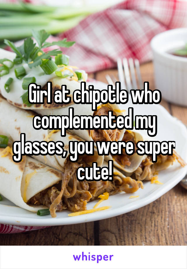 Girl at chipotle who complemented my glasses, you were super cute!