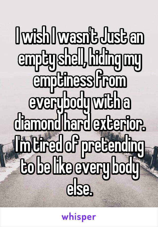 I wish I wasn't Just an empty shell, hiding my emptiness from everybody with a diamond hard exterior. I'm tired of pretending to be like every body else.