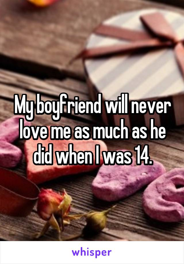 My boyfriend will never love me as much as he did when I was 14.