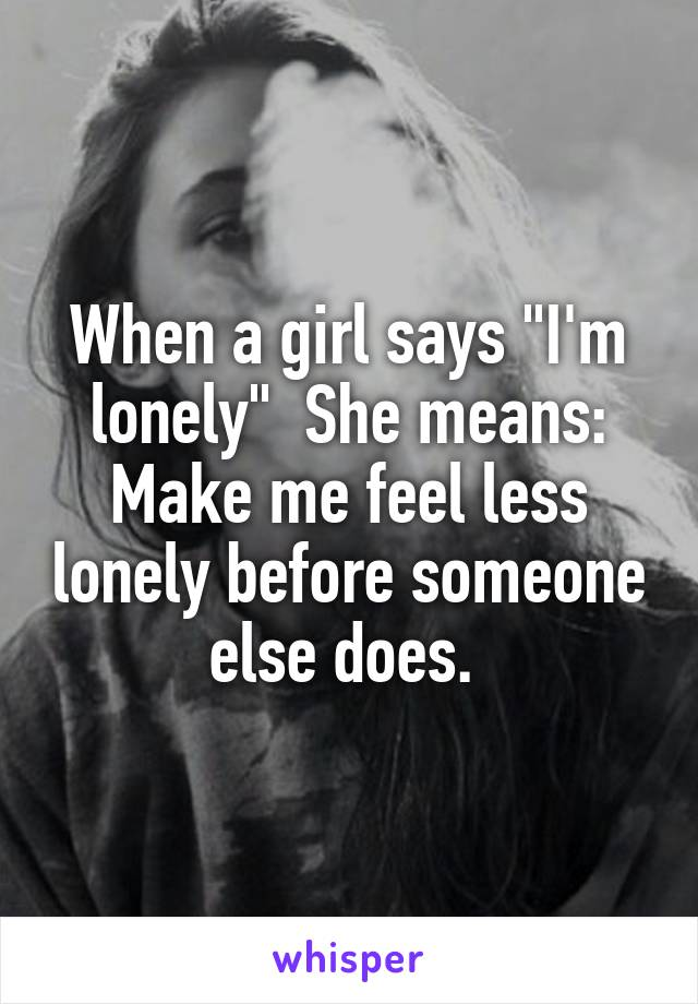 """When a girl says """"I'm lonely""""  She means: Make me feel less lonely before someone else does."""
