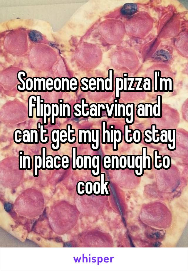 Someone send pizza I'm flippin starving and can't get my hip to stay in place long enough to cook