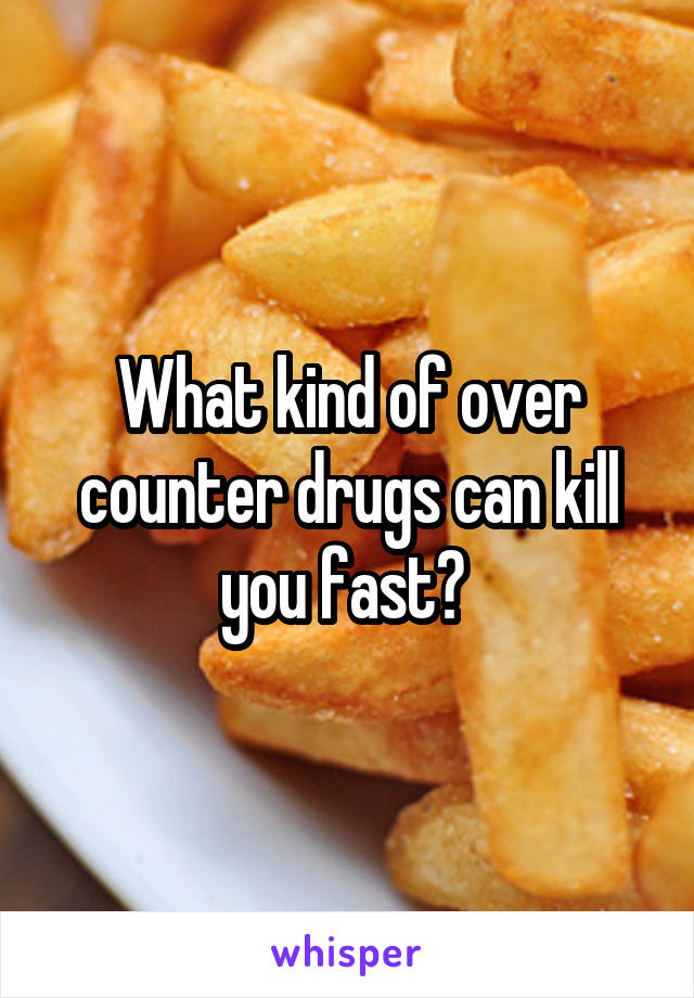 What kind of over counter drugs can kill you fast?