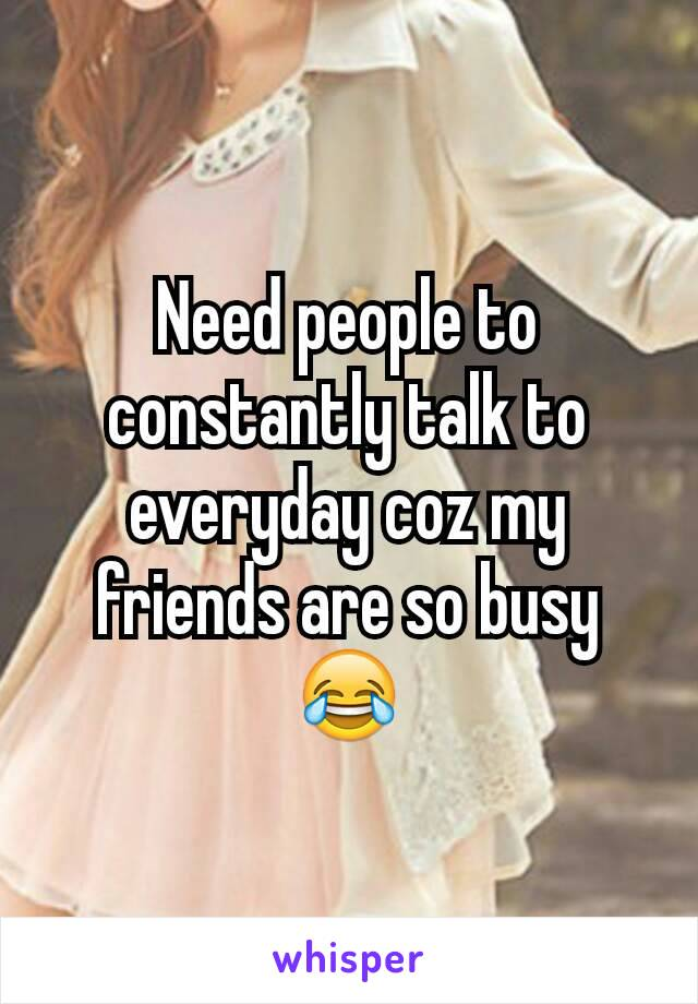 Need people to constantly talk to everyday coz my friends are so busy 😂