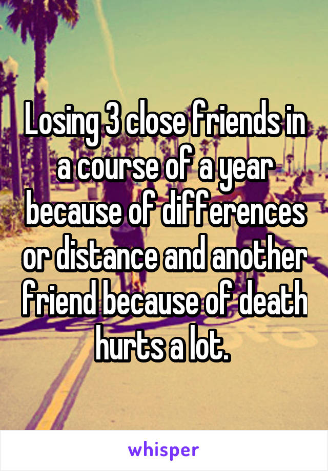 Losing 3 close friends in a course of a year because of differences or distance and another friend because of death hurts a lot.