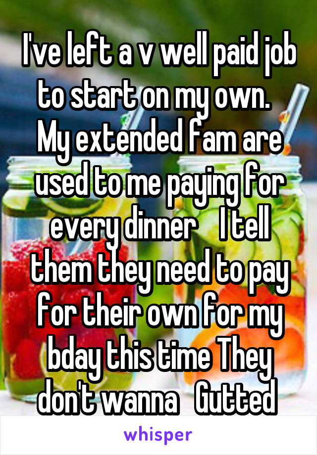 I've left a v well paid job to start on my own.   My extended fam are used to me paying for every dinner    I tell them they need to pay for their own for my bday this time They don't wanna   Gutted