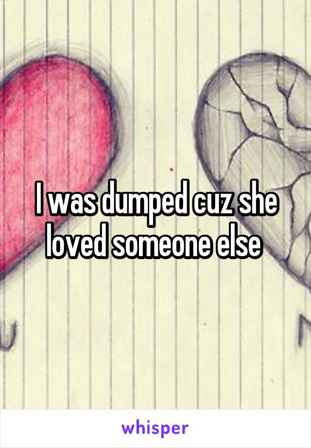 I was dumped cuz she loved someone else