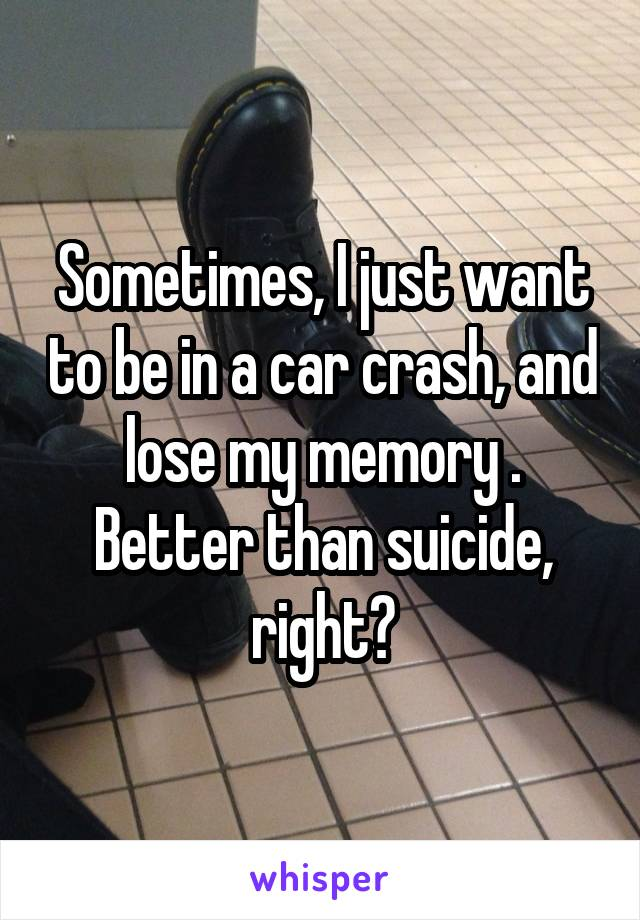 Sometimes, I just want to be in a car crash, and lose my memory . Better than suicide, right?