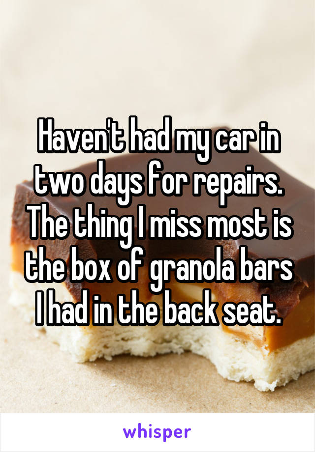 Haven't had my car in two days for repairs. The thing I miss most is the box of granola bars I had in the back seat.