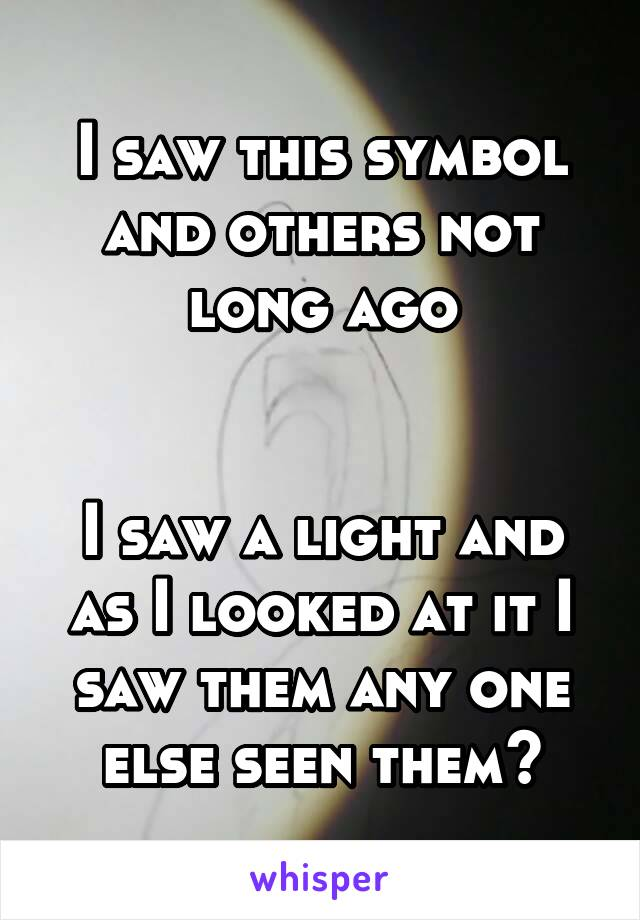 I saw this symbol and others not long ago   I saw a light and as I looked at it I saw them any one else seen them?