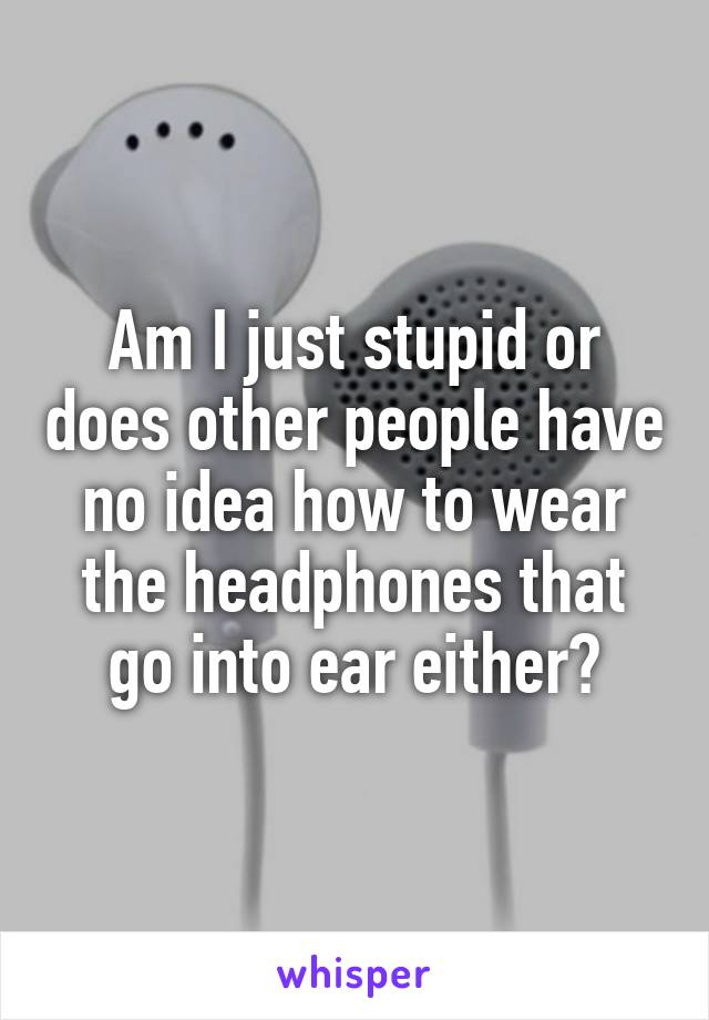 Am I just stupid or does other people have no idea how to wear the headphones that go into ear either?