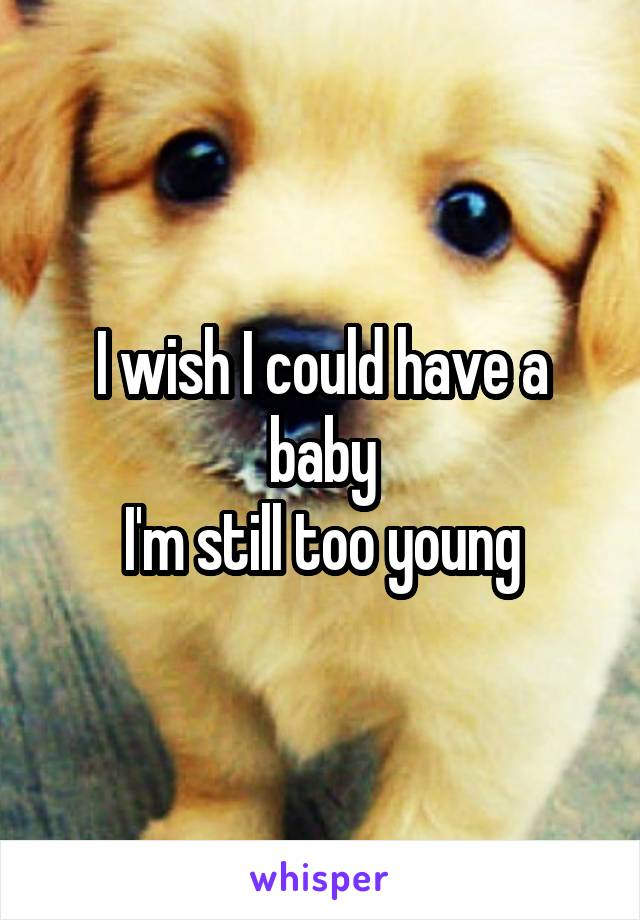 I wish I could have a baby I'm still too young
