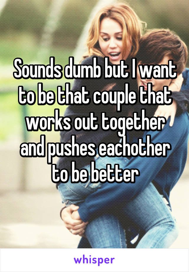 Sounds dumb but I want to be that couple that works out together and pushes eachother to be better