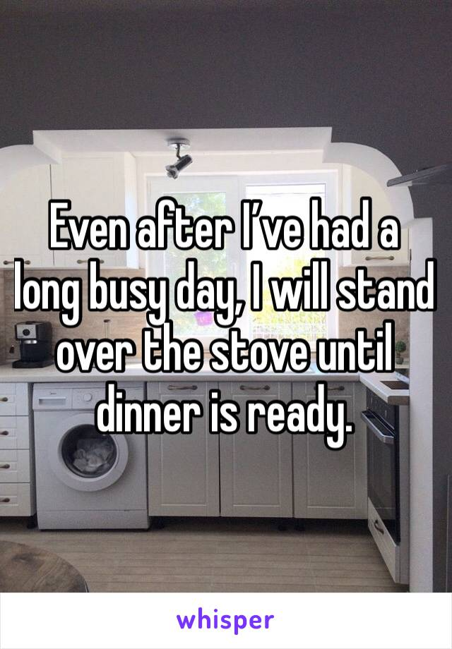Even after I've had a long busy day, I will stand over the stove until dinner is ready.