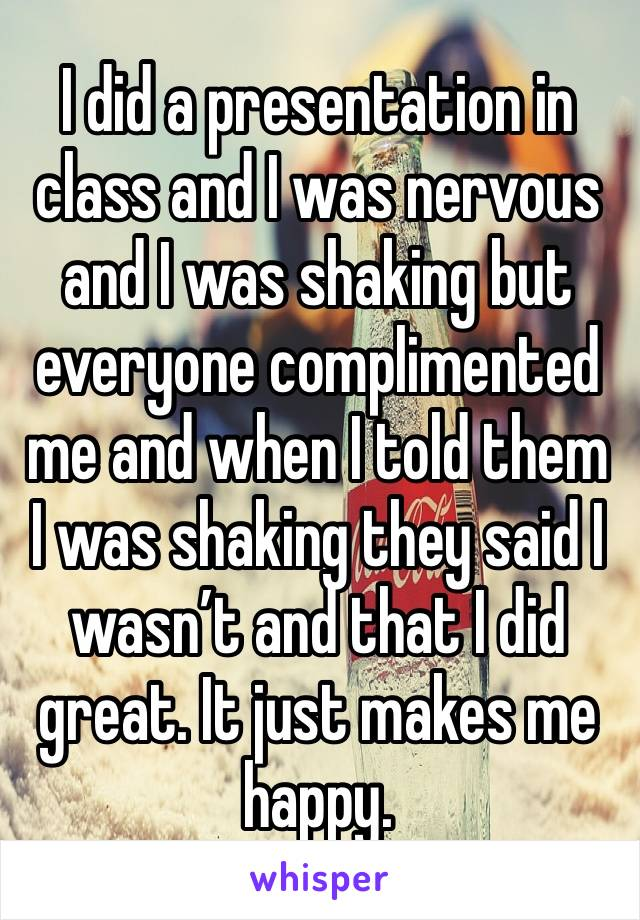 I did a presentation in class and I was nervous and I was shaking but everyone complimented me and when I told them I was shaking they said I wasn't and that I did great. It just makes me happy.