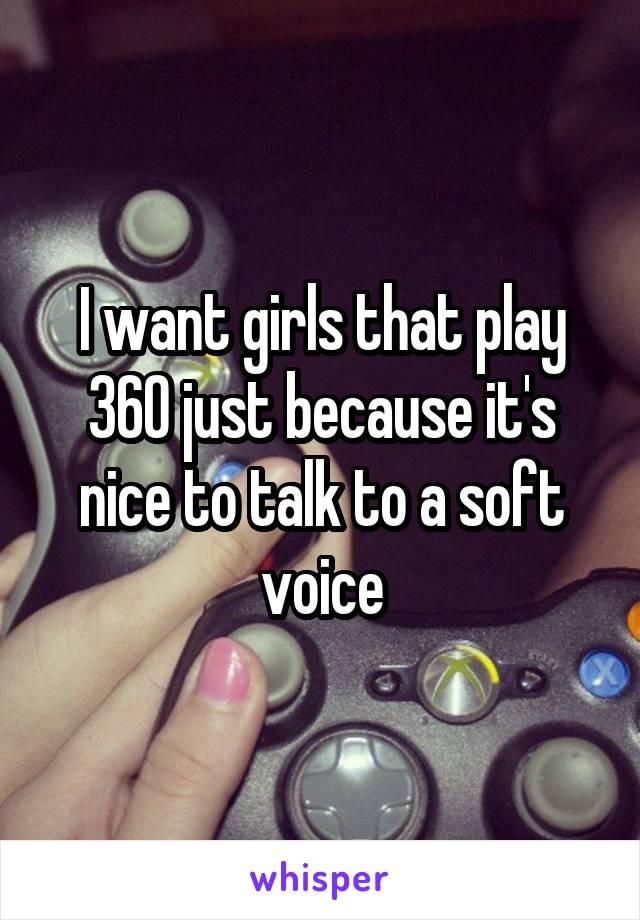 I want girls that play 360 just because it's nice to talk to a soft voice