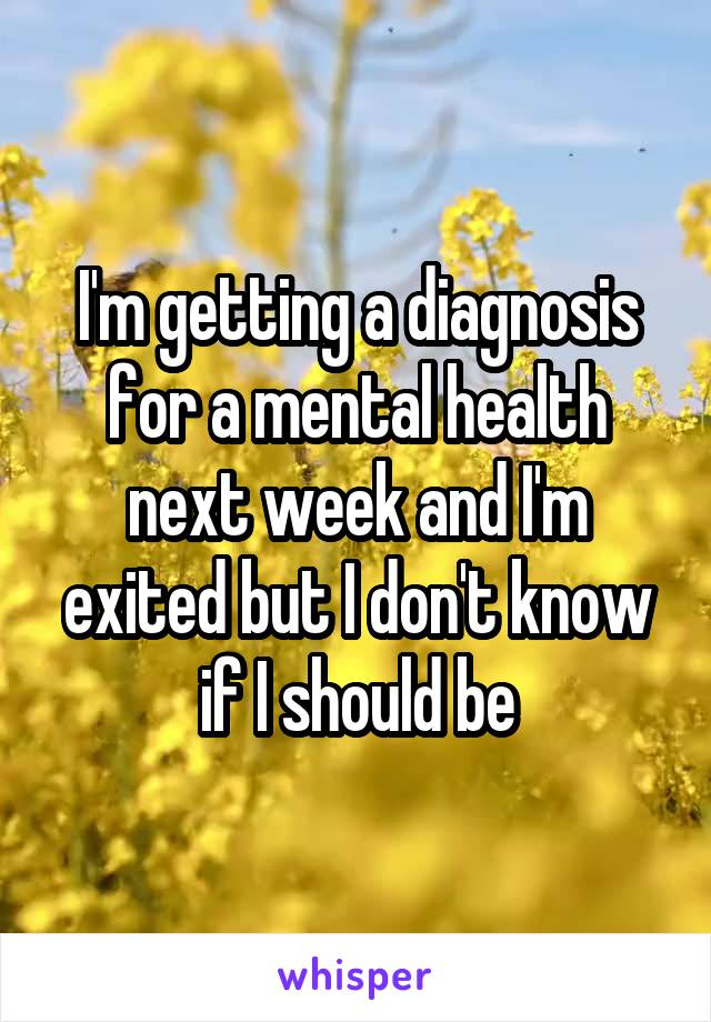 I'm getting a diagnosis for a mental health next week and I'm exited but I don't know if I should be
