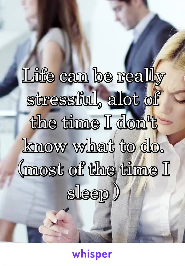 Life can be really stressful, alot of the time I don't know what to do. (most of the time I sleep )