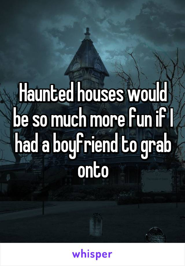 Haunted houses would be so much more fun if I had a boyfriend to grab onto
