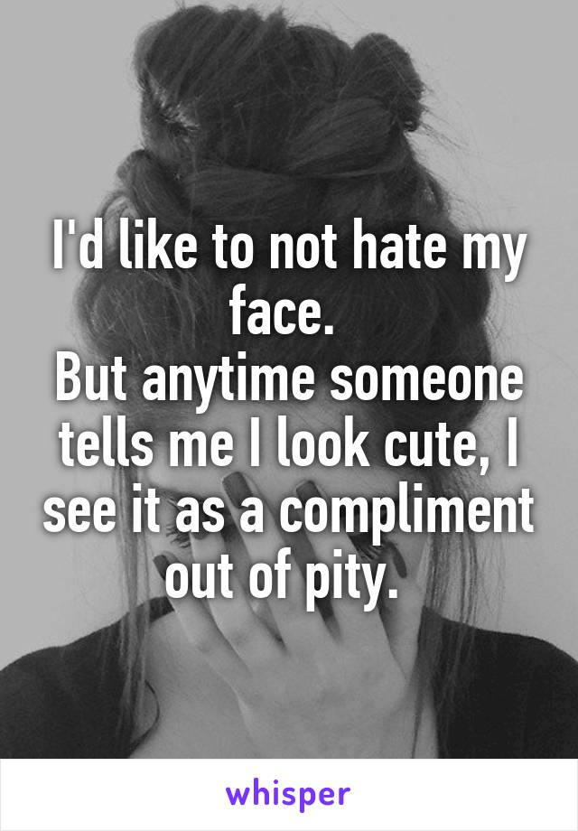 I'd like to not hate my face.  But anytime someone tells me I look cute, I see it as a compliment out of pity.